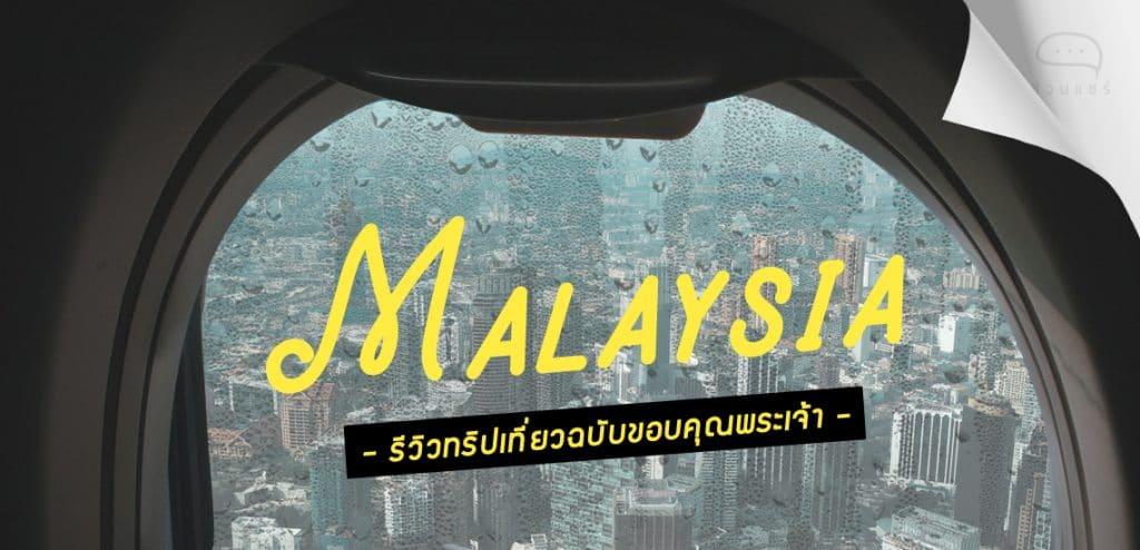 Malaysia รีวิวทริปเที่ยวฉบับขอบคุณพระเจ้า