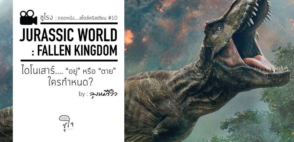 Jurassic World : Fallen Kingdom ไดโนเสาร์ อยู่หรือตาย ใครกำหนด? [ชูโรง]